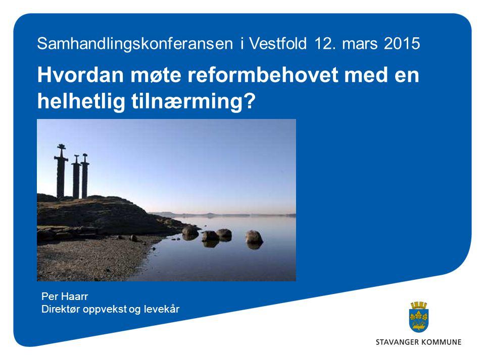 Hvordan møte reformbehovet med en helhetlig tilnærming? Samhandlingskonferansen i Vestfold 12. mars 2015 Per Haarr Direktør oppvekst og levekår
