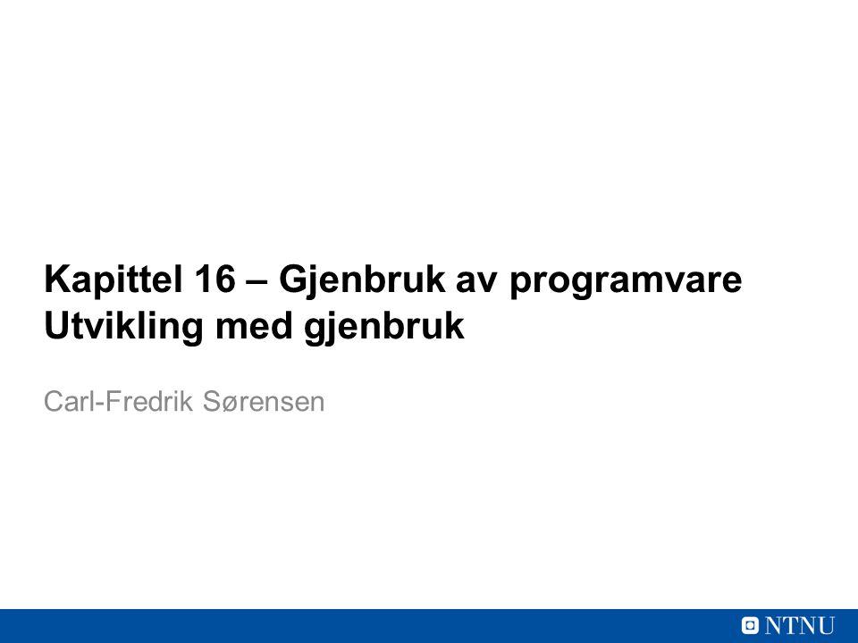 Kapittel 16 – Gjenbruk av programvare Utvikling med gjenbruk Carl-Fredrik Sørensen