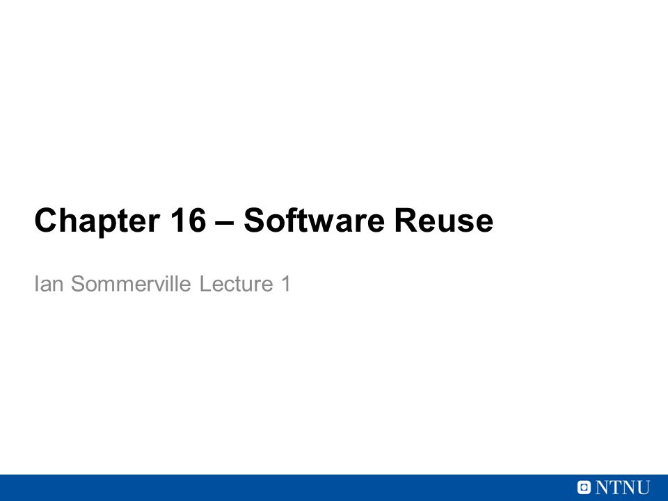 Chapter 16 – Software Reuse Ian Sommerville Lecture 1