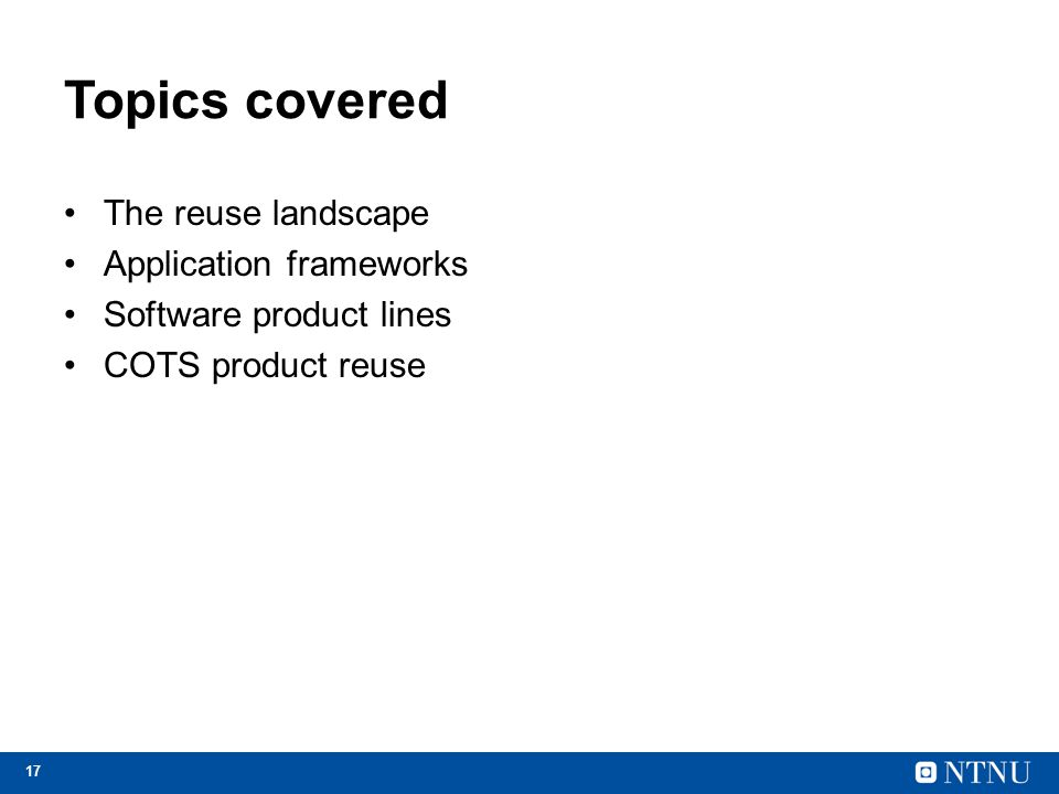 17 Topics covered The reuse landscape Application frameworks Software product lines COTS product reuse