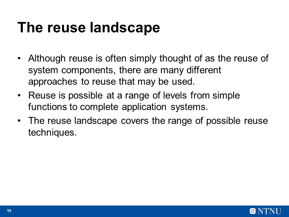 19 The reuse landscape Although reuse is often simply thought of as the reuse of system components, there are many different approaches to reuse that may be used.