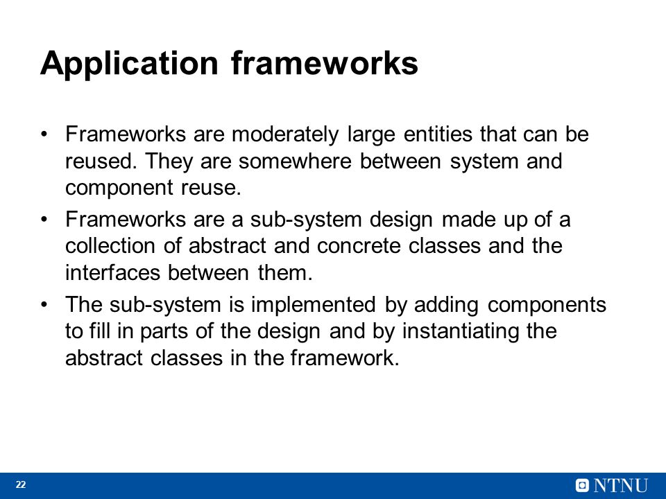 22 Application frameworks Frameworks are moderately large entities that can be reused. They are somewhere between system and component reuse. Framewor