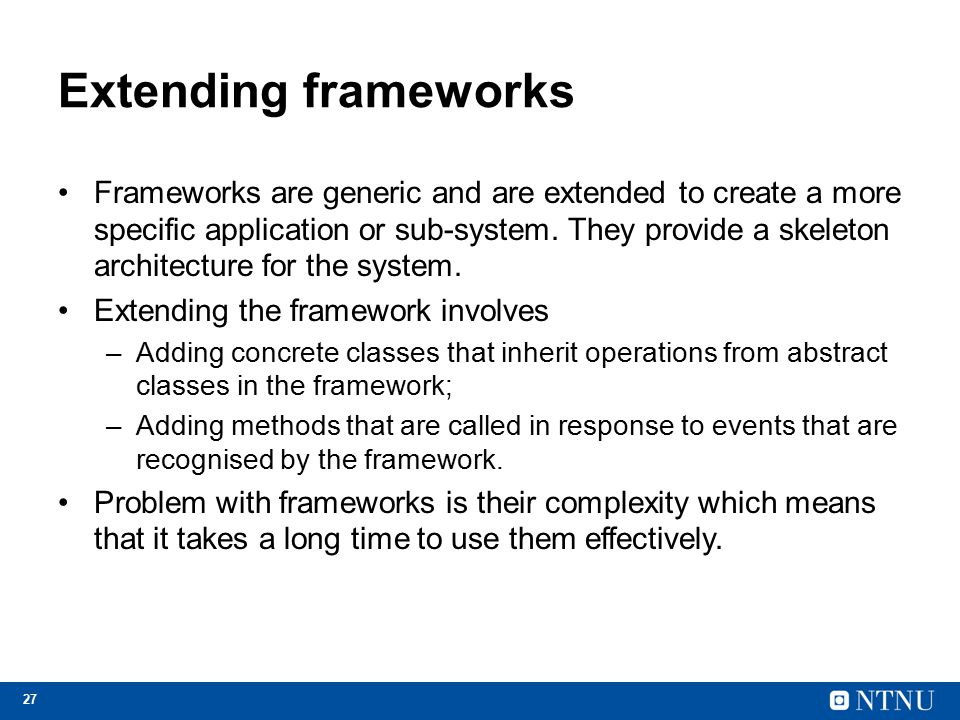 27 Extending frameworks Frameworks are generic and are extended to create a more specific application or sub-system. They provide a skeleton architect