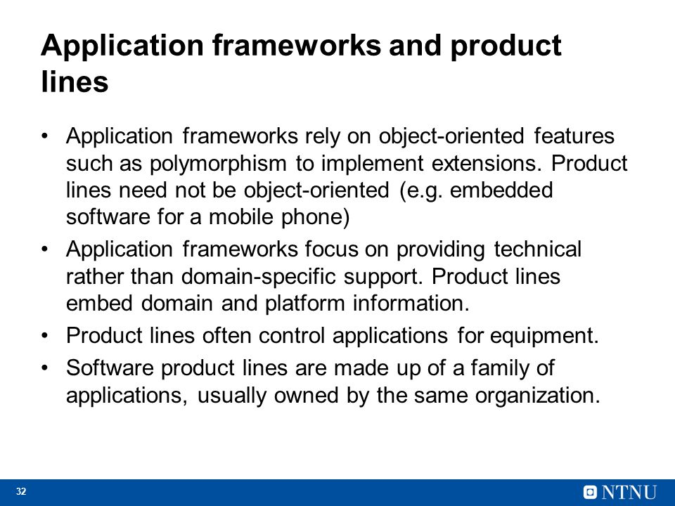 32 Application frameworks and product lines Application frameworks rely on object-oriented features such as polymorphism to implement extensions. Prod