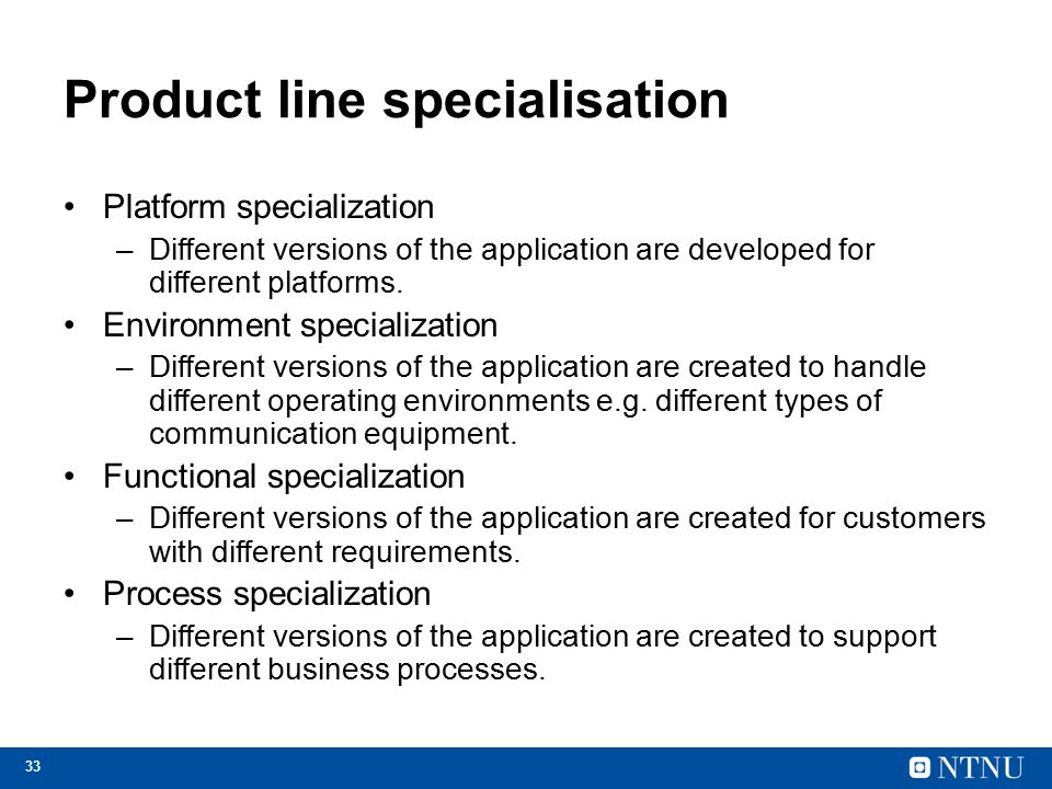 33 Product line specialisation Platform specialization –Different versions of the application are developed for different platforms.
