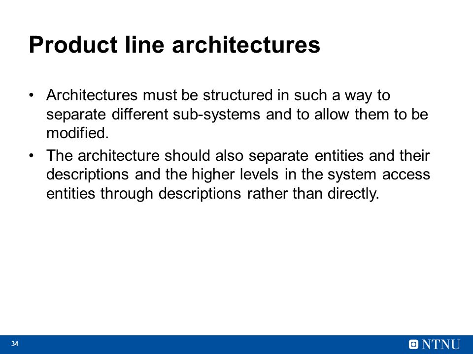 34 Product line architectures Architectures must be structured in such a way to separate different sub-systems and to allow them to be modified. The a