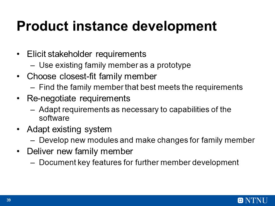 39 Product instance development Elicit stakeholder requirements –Use existing family member as a prototype Choose closest-fit family member –Find the