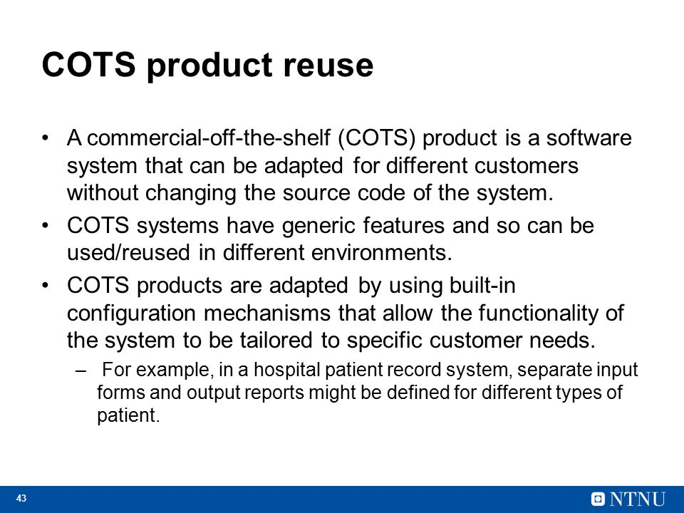 43 COTS product reuse A commercial-off-the-shelf (COTS) product is a software system that can be adapted for different customers without changing the