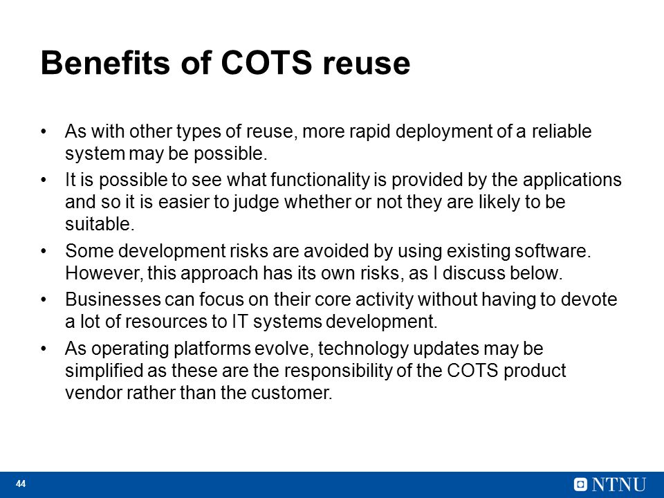 44 Benefits of COTS reuse As with other types of reuse, more rapid deployment of a reliable system may be possible. It is possible to see what functio