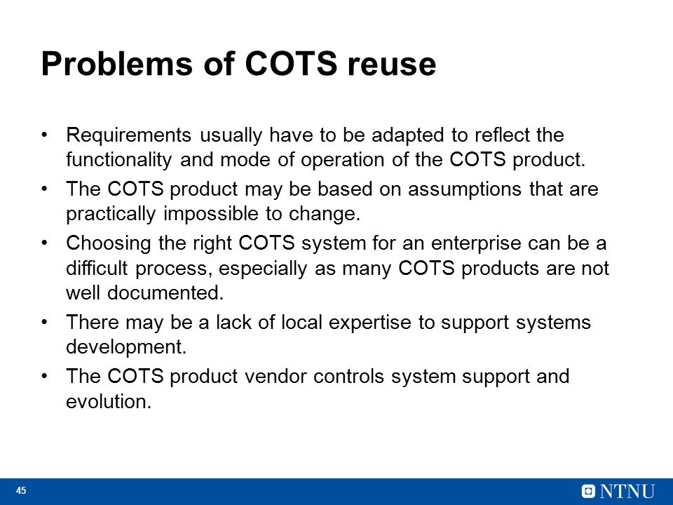 45 Problems of COTS reuse Requirements usually have to be adapted to reflect the functionality and mode of operation of the COTS product.