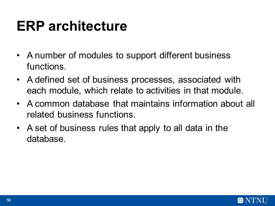 50 ERP architecture A number of modules to support different business functions. A defined set of business processes, associated with each module, whi