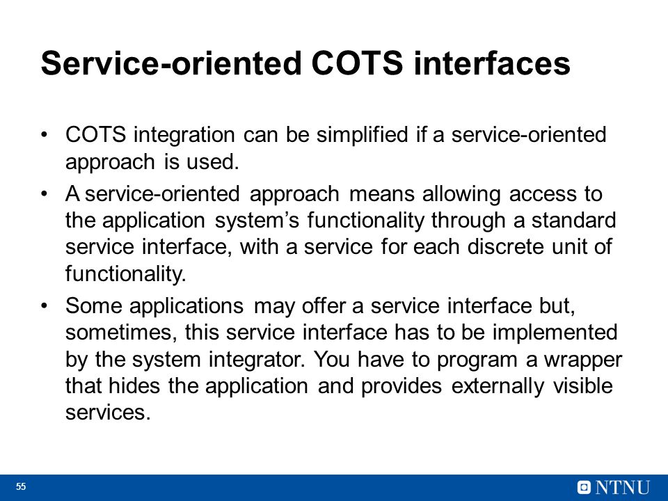 55 Service-oriented COTS interfaces COTS integration can be simplified if a service-oriented approach is used.