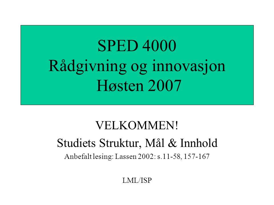VELKOMMEN! Studiets Struktur, Mål & Innhold Anbefalt lesing: Lassen 2002: s.11-58, 157-167 LML/ISP SPED 4000 Rådgivning og innovasjon Høsten 2007