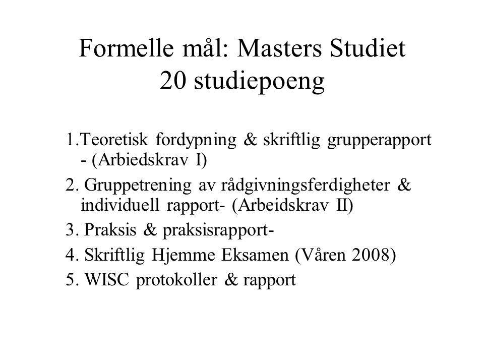 Formelle mål: Masters Studiet 20 studiepoeng 1.Teoretisk fordypning & skriftlig grupperapport - (Arbiedskrav I) 2. Gruppetrening av rådgivningsferdigh