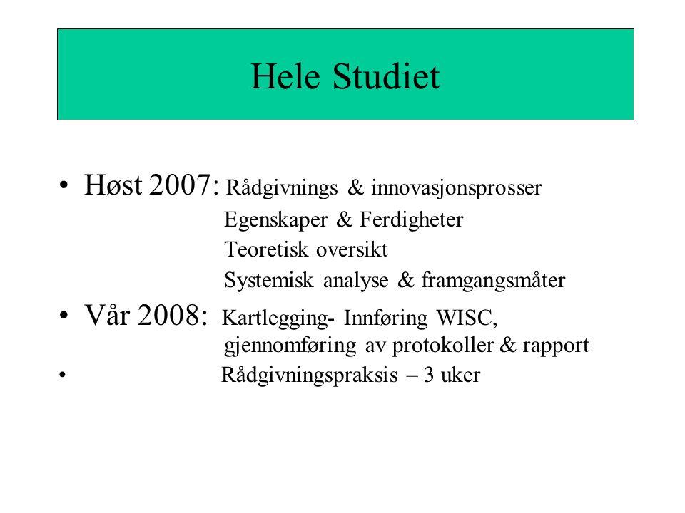 Hele Studiet Høst 2007: Rådgivnings & innovasjonsprosser Egenskaper & Ferdigheter Teoretisk oversikt Systemisk analyse & framgangsmåter Vår 2008: Kartlegging- Innføring WISC, gjennomføring av protokoller & rapport Rådgivningspraksis – 3 uker Hele Studiet