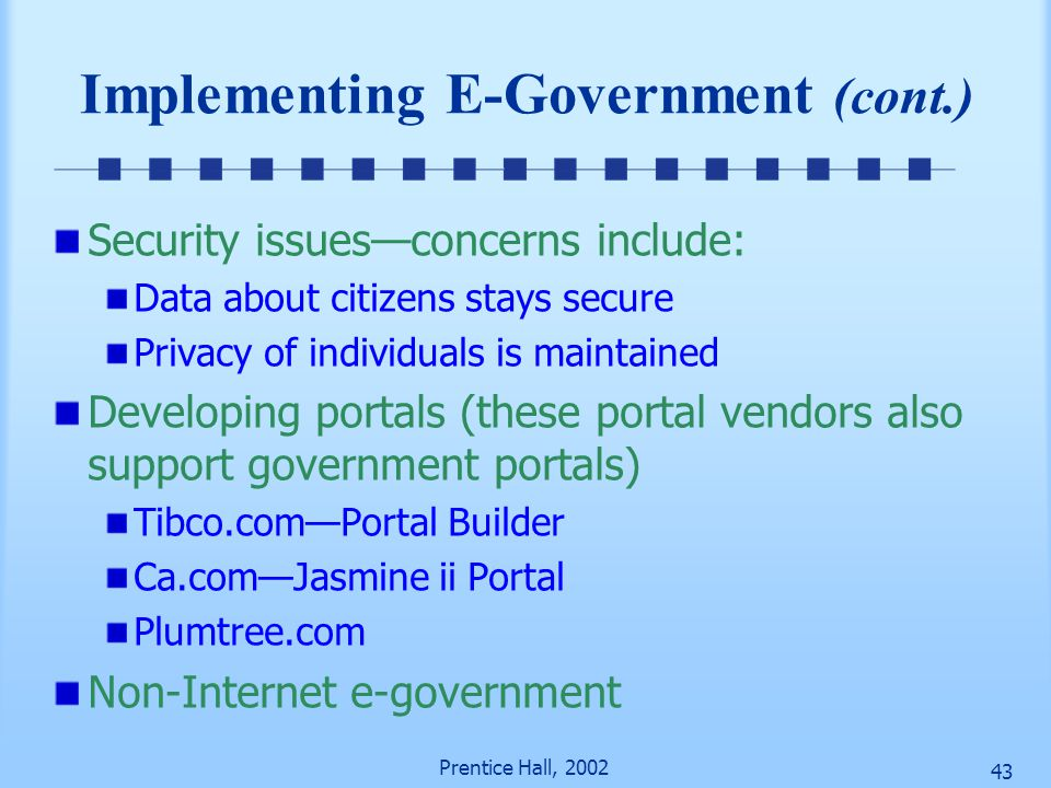 Prentice Hall, 2002 42 Implementing E-Government (cont.) Transformation—change is very slow Implementing G2B Build customer trust by increasing: Priva