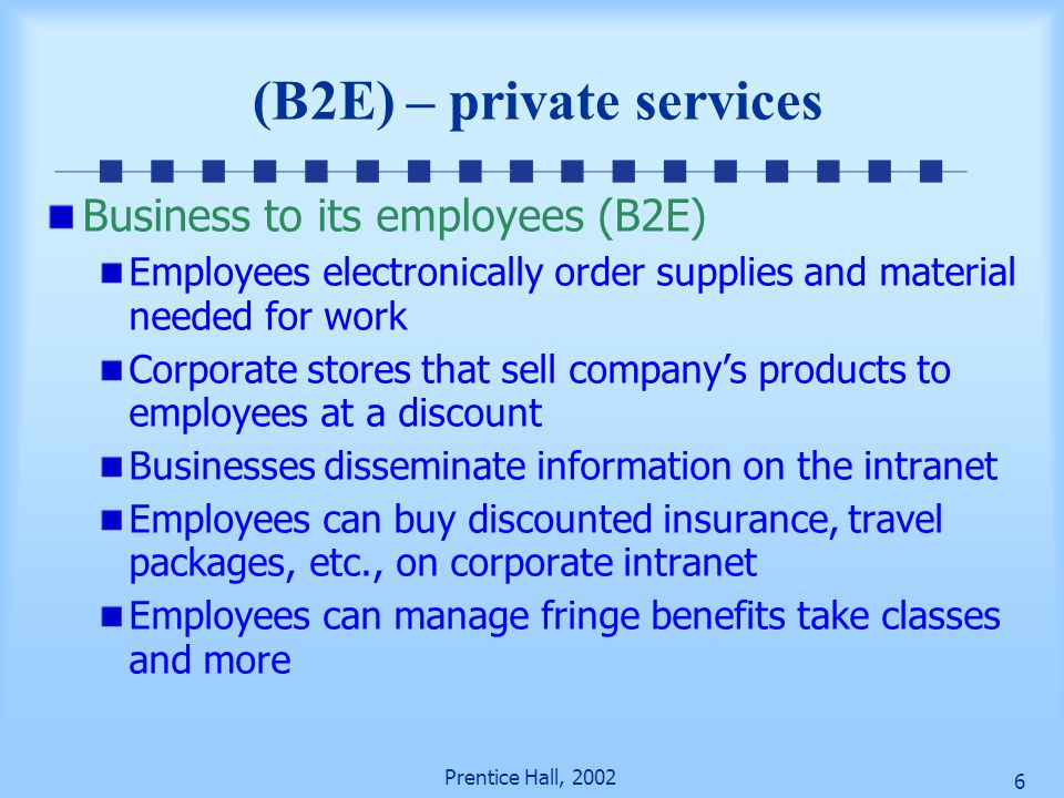 Prentice Hall, 2002 6 (B2E) – private services Business to its employees (B2E) Employees electronically order supplies and material needed for work Corporate stores that sell company's products to employees at a discount Businesses disseminate information on the intranet Employees can buy discounted insurance, travel packages, etc., on corporate intranet Employees can manage fringe benefits take classes and more