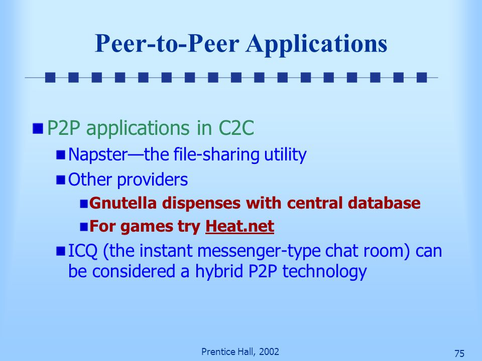 Prentice Hall, 2002 74 Peer-to-Peer Networks Each workstation (PC) has similar capabilities Benefit of P2P expands the universe of information accessi