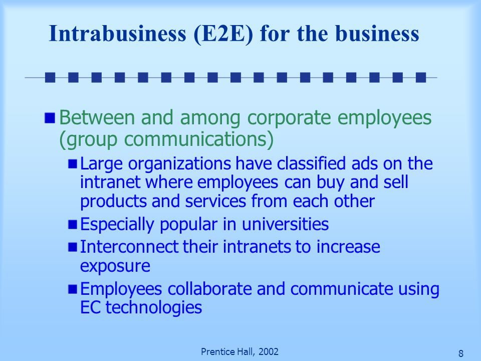 Prentice Hall, 2002 8 Intrabusiness (E2E) for the business Between and among corporate employees (group communications) Large organizations have classified ads on the intranet where employees can buy and sell products and services from each other Especially popular in universities Interconnect their intranets to increase exposure Employees collaborate and communicate using EC technologies