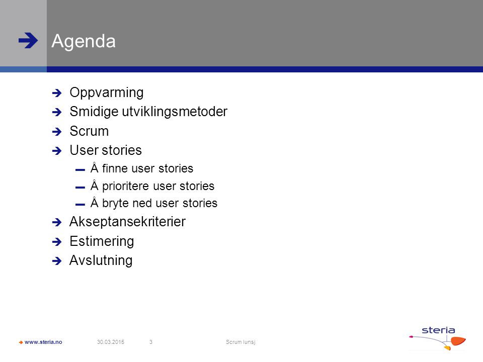  www.steria.no  Agenda  Oppvarming  Smidige utviklingsmetoder  Scrum  User stories ▬ Å finne user stories ▬ Å prioritere user stories ▬ Å bryte ned user stories  Akseptansekriterier  Estimering  Avslutning 30.03.2015 Scrum lunsj 3