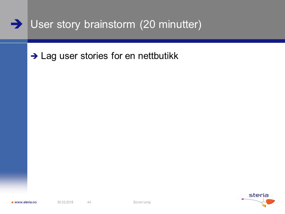  www.steria.no  User story brainstorm (20 minutter)  Lag user stories for en nettbutikk 30.03.2015 Scrum lunsj 44