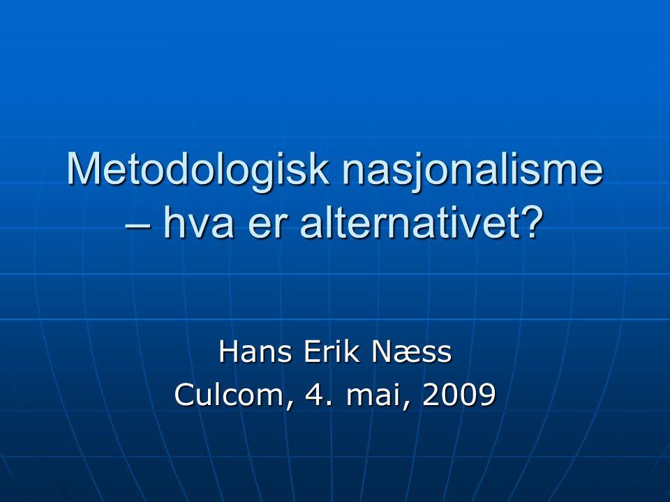 Metodologisk nasjonalisme – hva er alternativet Hans Erik Næss Culcom, 4. mai, 2009