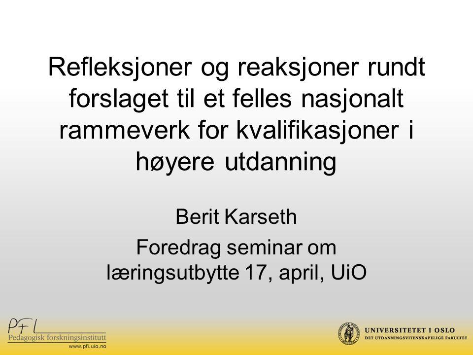 Refleksjoner og reaksjoner rundt forslaget til et felles nasjonalt rammeverk for kvalifikasjoner i høyere utdanning Berit Karseth Foredrag seminar om læringsutbytte 17, april, UiO