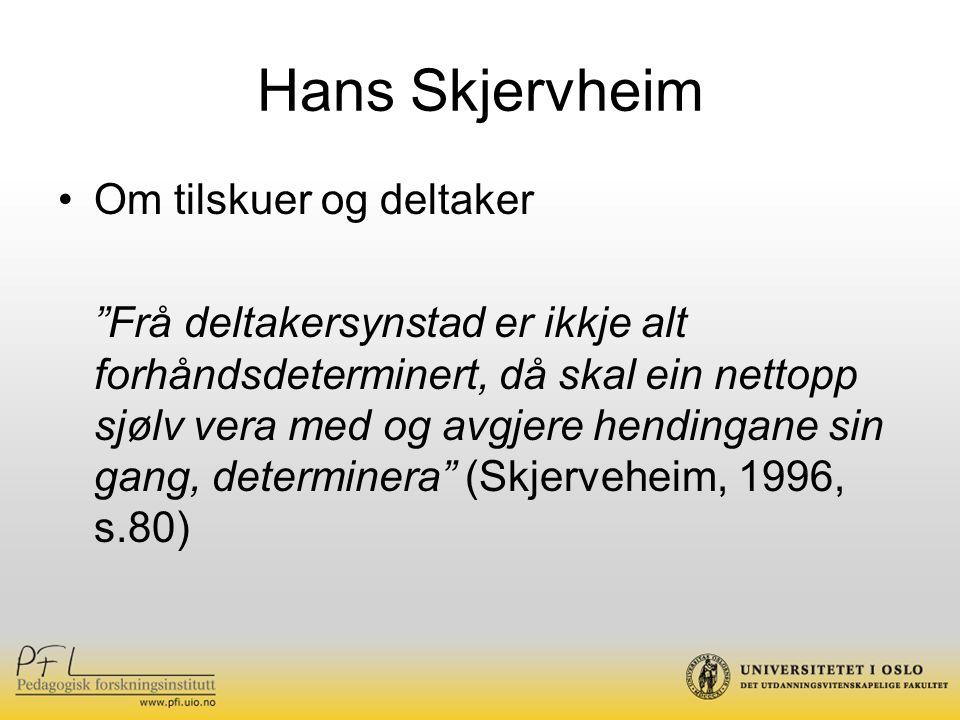 Hans Skjervheim Om tilskuer og deltaker Frå deltakersynstad er ikkje alt forhåndsdeterminert, då skal ein nettopp sjølv vera med og avgjere hendingane sin gang, determinera (Skjerveheim, 1996, s.80)
