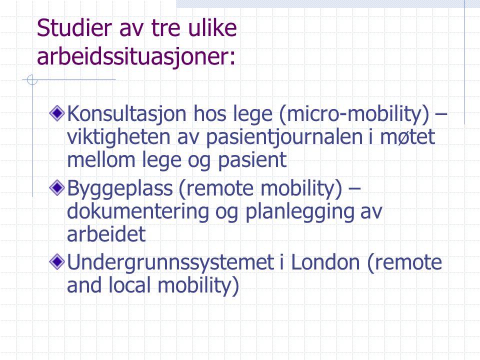 Studier av tre ulike arbeidssituasjoner: Konsultasjon hos lege (micro-mobility) – viktigheten av pasientjournalen i møtet mellom lege og pasient Byggeplass (remote mobility) – dokumentering og planlegging av arbeidet Undergrunnssystemet i London (remote and local mobility)