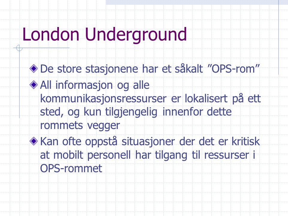London Underground De store stasjonene har et såkalt OPS-rom All informasjon og alle kommunikasjonsressurser er lokalisert på ett sted, og kun tilgjengelig innenfor dette rommets vegger Kan ofte oppstå situasjoner der det er kritisk at mobilt personell har tilgang til ressurser i OPS-rommet