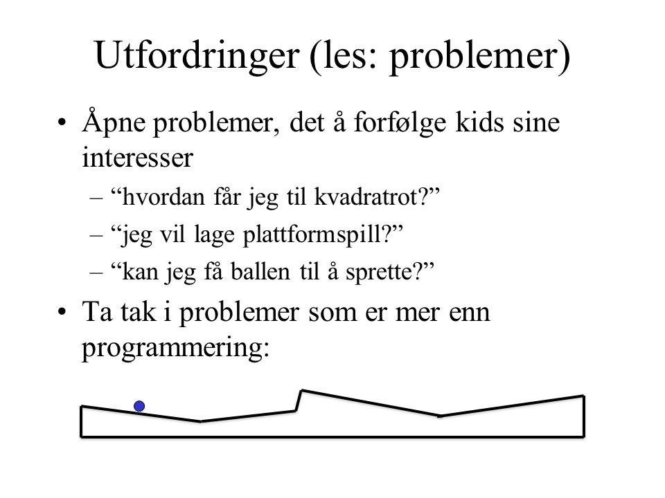Utfordringer (les: problemer) Åpne problemer, det å forfølge kids sine interesser – hvordan får jeg til kvadratrot? – jeg vil lage plattformspill? – kan jeg få ballen til å sprette? Ta tak i problemer som er mer enn programmering: