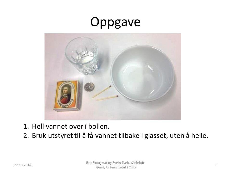 Oppgave 22.10.2014 Brit Skaugrud og Svein Tveit, Skolelab- kjemi, Universitetet i Oslo 6 1.Hell vannet over i bollen. 2.Bruk utstyret til å få vannet