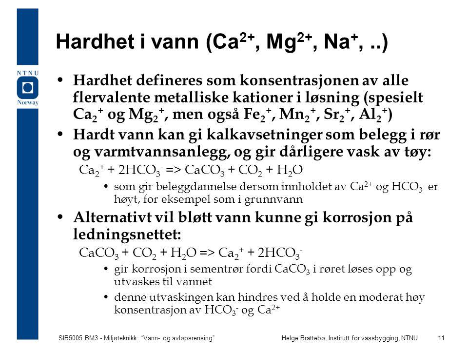"""SIB5005 BM3 - Miljøteknikk: """"Vann- og avløpsrensing""""Helge Brattebø, Institutt for vassbygging, NTNU 11 Hardhet i vann (Ca 2+, Mg 2+, Na +,..) Hardhet"""