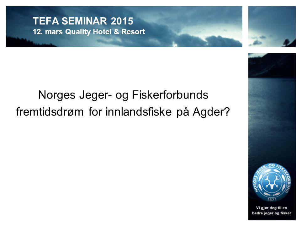 TEFA SEMINAR 2015 12. mars Quality Hotel & Resort Norges Jeger- og Fiskerforbunds fremtidsdrøm for innlandsfiske på Agder?