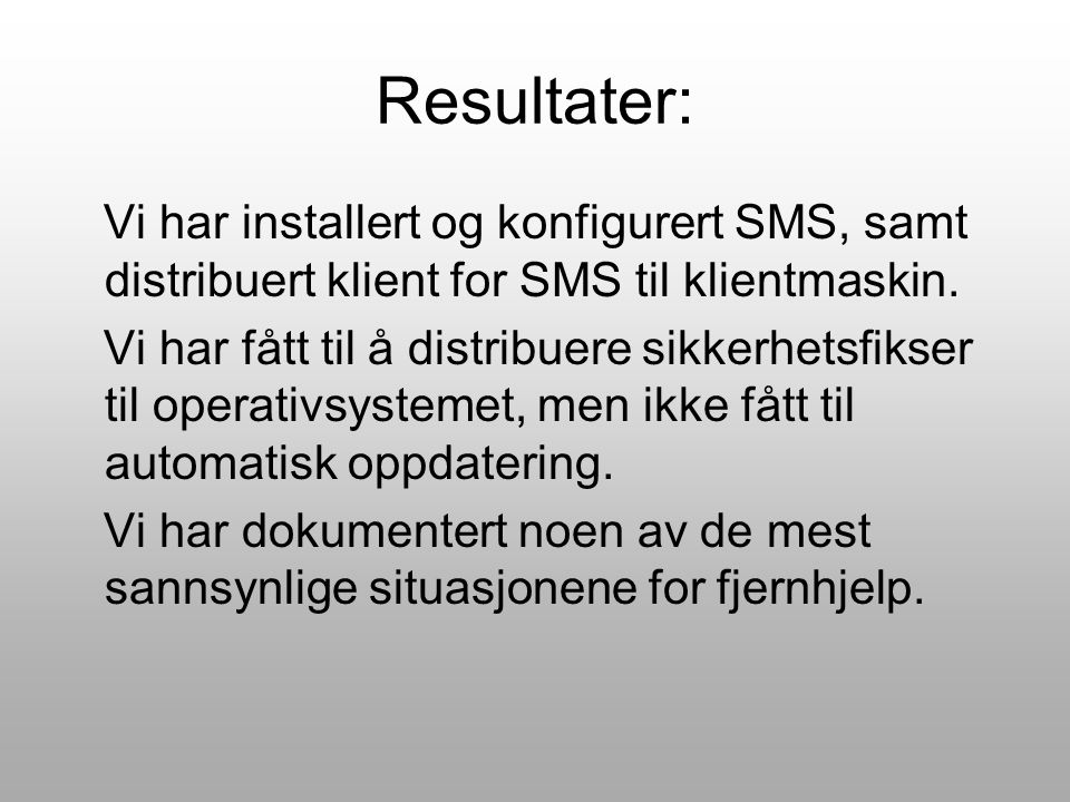 Resultater: Vi har installert og konfigurert SMS, samt distribuert klient for SMS til klientmaskin. Vi har fått til å distribuere sikkerhetsfikser til