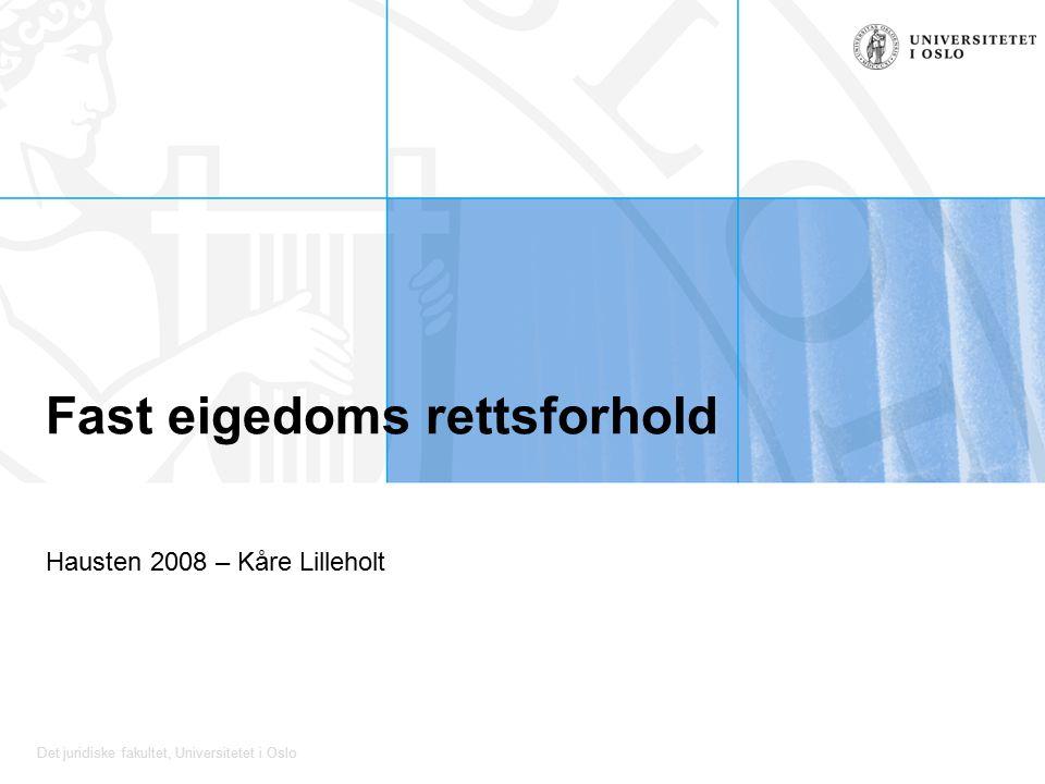 Det juridiske fakultet, Universitetet i Oslo Fast eigedoms rettsforhold Hausten 2008 – Kåre Lilleholt
