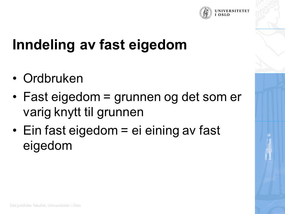 Det juridiske fakultet, Universitetet i Oslo Inndeling av fast eigedom Ordbruken Fast eigedom = grunnen og det som er varig knytt til grunnen Ein fast