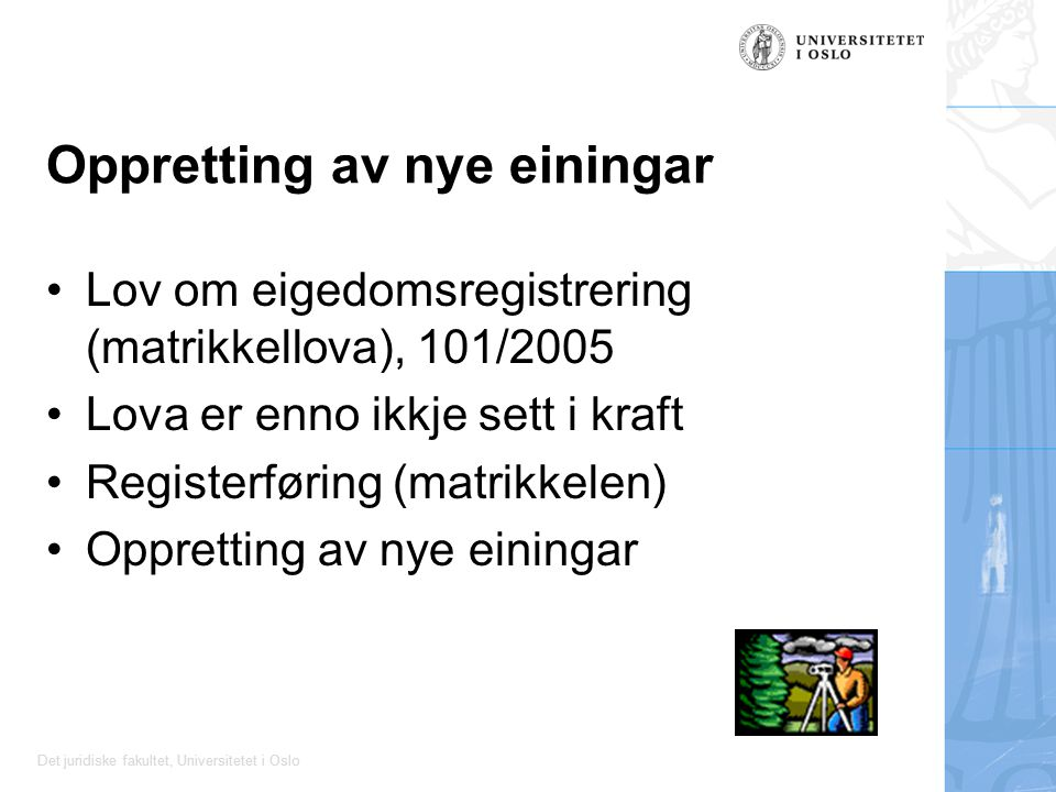 Det juridiske fakultet, Universitetet i Oslo Oppretting av nye einingar Lov om eigedomsregistrering (matrikkellova), 101/2005 Lova er enno ikkje sett