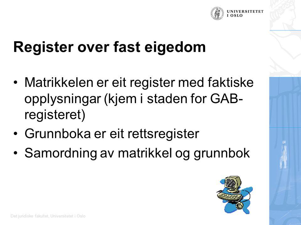 Det juridiske fakultet, Universitetet i Oslo Register over fast eigedom Matrikkelen er eit register med faktiske opplysningar (kjem i staden for GAB- registeret) Grunnboka er eit rettsregister Samordning av matrikkel og grunnbok