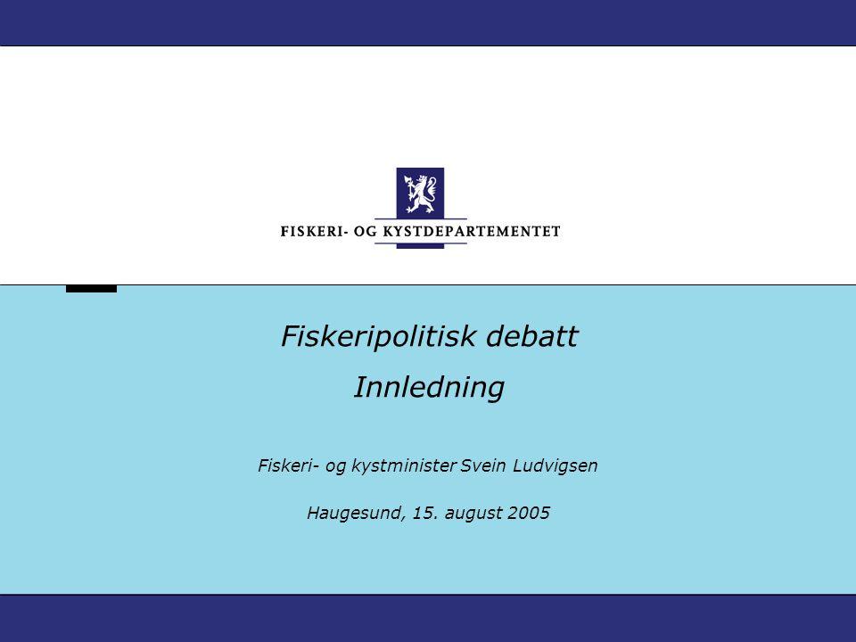 Fiskeripolitisk debatt Innledning Fiskeri- og kystminister Svein Ludvigsen Haugesund, 15.