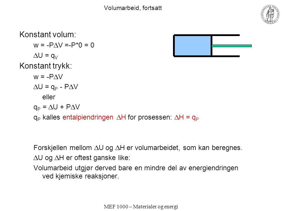 MEF 1000 – Materialer og energi Volumarbeid, fortsatt Konstant volum: w = -P  V =-P*0 = 0  U = q V Konstant trykk: w = -P  V  U = q P - P  V eller q P =  U + P  V q P kalles entalpiendringen  H for prosessen:  H = q P Forskjellen mellom  U og  H er volumarbeidet, som kan beregnes.