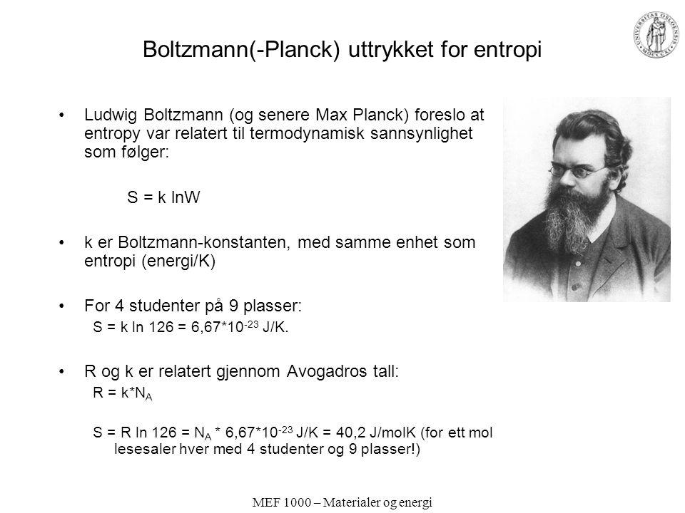 MEF 1000 – Materialer og energi Boltzmann(-Planck) uttrykket for entropi Ludwig Boltzmann (og senere Max Planck) foreslo at entropy var relatert til termodynamisk sannsynlighet som følger: S = k lnW k er Boltzmann-konstanten, med samme enhet som entropi (energi/K) For 4 studenter på 9 plasser: S = k ln 126 = 6,67*10 -23 J/K.