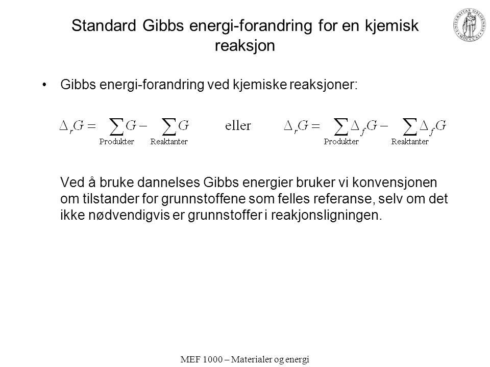 MEF 1000 – Materialer og energi Standard Gibbs energi-forandring for en kjemisk reaksjon Gibbs energi-forandring ved kjemiske reaksjoner: Ved å bruke dannelses Gibbs energier bruker vi konvensjonen om tilstander for grunnstoffene som felles referanse, selv om det ikke nødvendigvis er grunnstoffer i reakjonsligningen.
