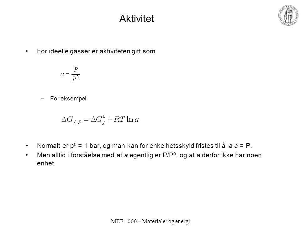 MEF 1000 – Materialer og energi Aktivitet For ideelle gasser er aktiviteten gitt som –For eksempel: Normalt er p 0 = 1 bar, og man kan for enkelhetsskyld fristes til å la a = P.