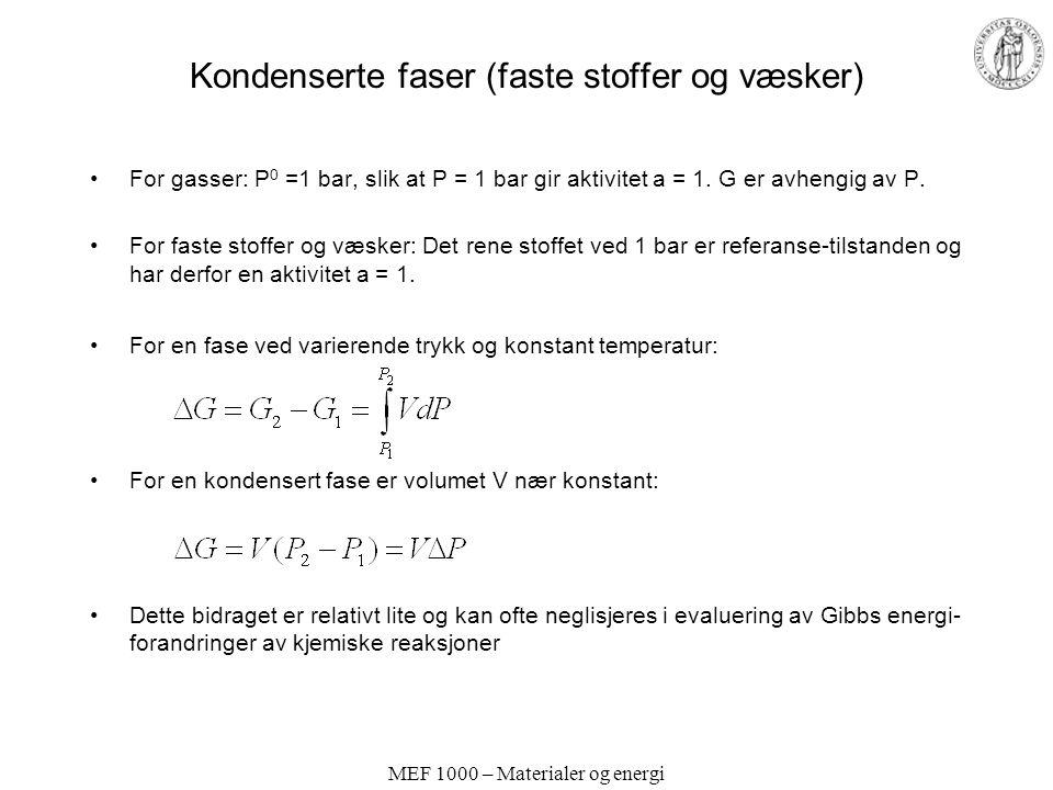 MEF 1000 – Materialer og energi Kondenserte faser (faste stoffer og væsker) For gasser: P 0 =1 bar, slik at P = 1 bar gir aktivitet a = 1.