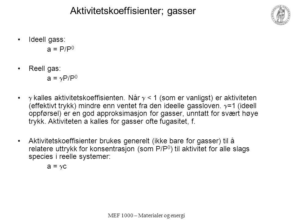 MEF 1000 – Materialer og energi Aktivitetskoeffisienter; gasser Ideell gass: a = P/P 0 Reell gas: a =  P/P 0  kalles aktivitetskoeffisienten.