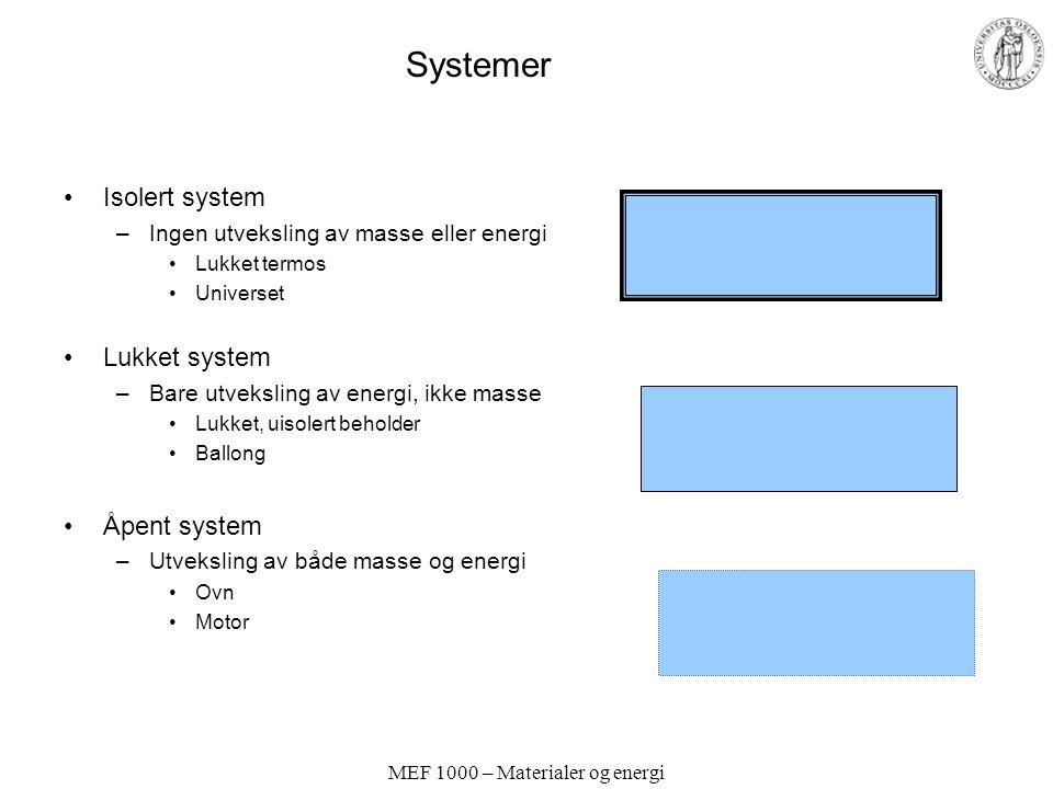MEF 1000 – Materialer og energi Systemer Isolert system –Ingen utveksling av masse eller energi Lukket termos Universet Lukket system –Bare utveksling av energi, ikke masse Lukket, uisolert beholder Ballong Åpent system –Utveksling av både masse og energi Ovn Motor