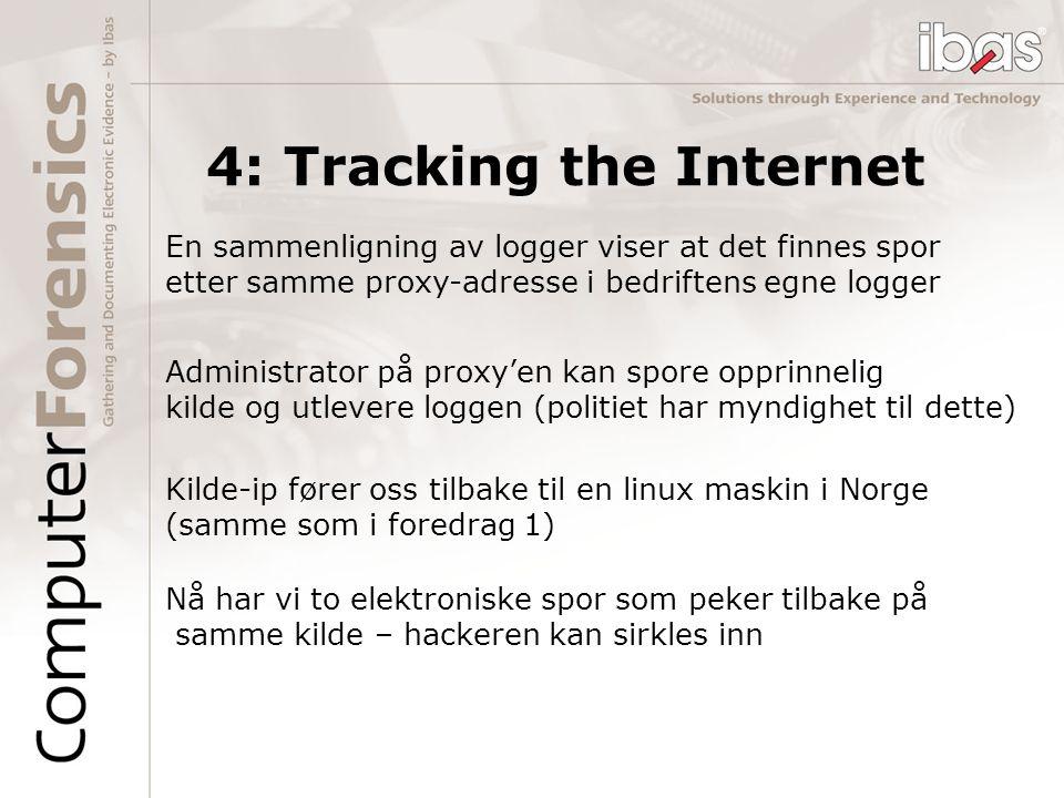 Nå har vi to elektroniske spor som peker tilbake på samme kilde – hackeren kan sirkles inn 4: Tracking the Internet En sammenligning av logger viser at det finnes spor etter samme proxy-adresse i bedriftens egne logger Kilde-ip fører oss tilbake til en linux maskin i Norge (samme som i foredrag 1) Administrator på proxy'en kan spore opprinnelig kilde og utlevere loggen (politiet har myndighet til dette)
