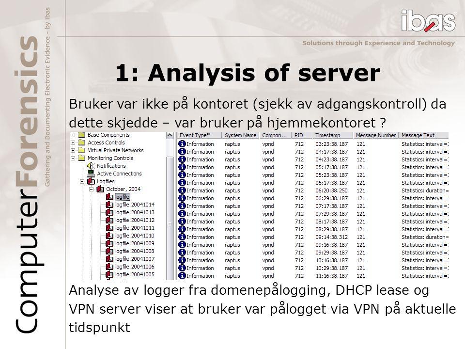 1: Analysis of server Bruker var ikke på kontoret (sjekk av adgangskontroll) da dette skjedde – var bruker på hjemmekontoret ? Analyse av logger fra d