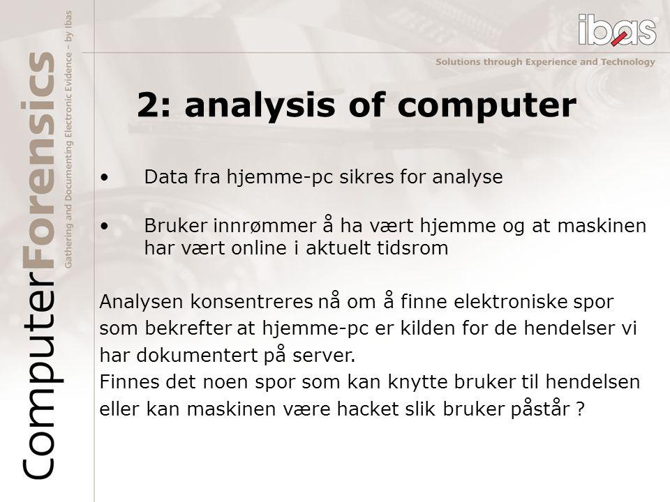 2: analysis of computer Data fra hjemme-pc sikres for analyse Bruker innrømmer å ha vært hjemme og at maskinen har vært online i aktuelt tidsrom Analy